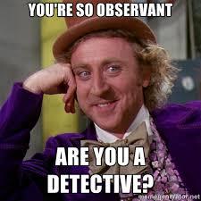 You're so observant Are you a detective? - willywonka   Meme Generator via Relatably.com