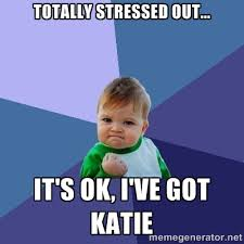 Totally stressed out... It's ok, I've got Katie - Success Kid ... via Relatably.com