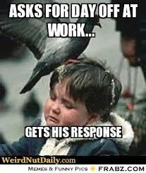 Asks for day off at work...... - Pigeon poop boy Meme Generator ... via Relatably.com