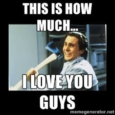 This is how much... I love you guys - american psycho axe | Meme ... via Relatably.com