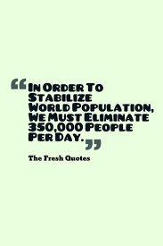 population quotes population control slogans quotes wishes population quotes in order to stabilize world population we must eliminate 350 000 people per