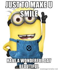 Just to make u smile Have a wonderful day beautiful - Despicable ... via Relatably.com