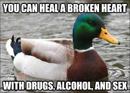 you can heal a broken heart with drugs, alcohol, and sex - Actual ... via Relatably.com