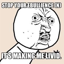 Meme Maker - Stop your ebullience (n) It's making me livid. Meme ... via Relatably.com