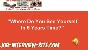 where do you see yourself in years time interview question and where do you see yourself in 5 years time interview question and best answers