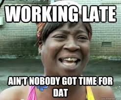 Working late Ain't nobody got time for dat - Misc - quickmeme via Relatably.com