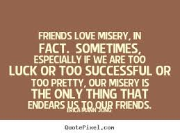 Success quotes - Friends love misery, in fact. sometimes ... via Relatably.com