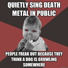 Quietly sing death metal in public people freak out because they ... via Relatably.com