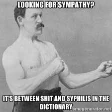 looking for sympathy? it's between shit and syphilis in the ... via Relatably.com