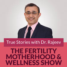 The Fertility Motherhood and Wellness Show -True Stories with Dr Rajeev
