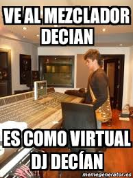 Meme Personalizado - ve al mezclador decian es como virtual dj ... via Relatably.com