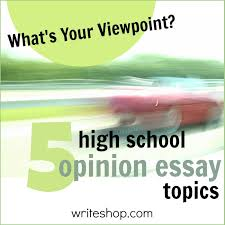 high school opinion essay topics • writeshop
