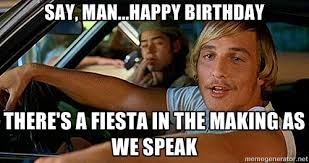 say, man...happy birthday there's a fiesta in the making as we ... via Relatably.com