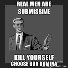 real men are submissive Choose our domina - kill yourself guy ... via Relatably.com