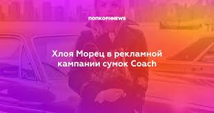 Хлоя Морец в рекламной кампании <b>сумок Coach</b>