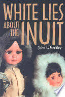 <b>White Lies</b> about the Inuit - John Steckley - Google Books