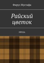 <b>Фируз Мустафа</b>, <b>Райский цветок</b>. Проза – скачать fb2, epub, pdf ...
