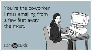 You're the coworker I miss emailing from a few feet away the most ... via Relatably.com