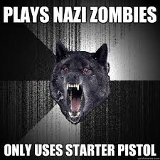 Plays nazi zombies Only uses starter pistol - Insanity Wolf ... via Relatably.com