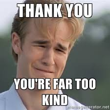 thank you you're far too kind - Dawson's Creek | Meme Generator via Relatably.com