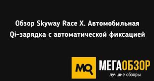 Обзор <b>Skyway Race X</b>. Автомобильная Qi-зарядка с ...