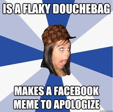 Is a flaky douchebag Makes a facebook meme to apologize - Annoying ... via Relatably.com