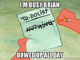 I'm busy brian bowed up all day - TO-DO List | Make a Meme via Relatably.com