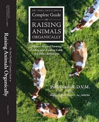 Dr. Paul Dettloff's <b>Complete</b> Guide to Raising <b>Animals</b> Organically ...