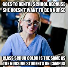 Goes to dental school because she doesn't want to be a nurse Class ... via Relatably.com