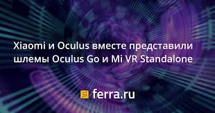 <b>Xiaomi</b> и Oculus вместе представили <b>шлемы</b> Oculus Go и <b>Mi</b> VR ...