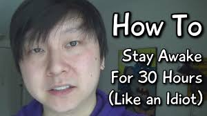 how to stay awake for hours like an idiot how to stay awake for 30 hours like an idiot