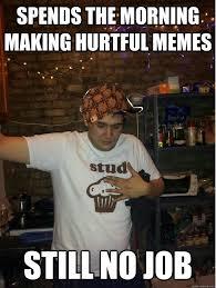 spends the morning making hurtful memes still no job - Misc ... via Relatably.com
