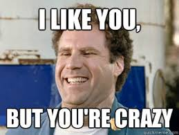 I Love you but you're crazy - Youre crazy - quickmeme via Relatably.com