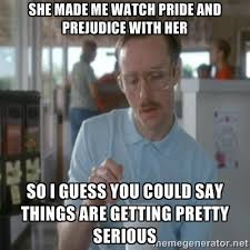 She made me watch Pride and Prejudice with her So I guess you ... via Relatably.com