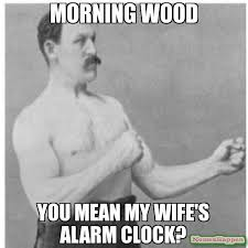 MOrning wood You mean my wife's alarm clock? meme - Overly Manly ... via Relatably.com