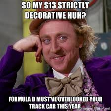 So my s13 strictly decorative huh? Formula D must've overlooked ... via Relatably.com