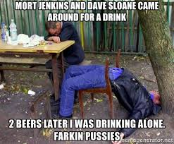 mort jenkins and dave sloane came around for a drink 2 beers later ... via Relatably.com