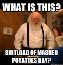 What is this? shitload of mashed potatoes day? - Tourettes Guys ... via Relatably.com