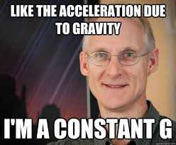 like the acceleration due to gravity I'M A CONSTANT G - ragan ... via Relatably.com