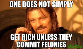 ONE DOES NOT SIMPLY GET RICH UNLESS THEY COMMIT FELONIES meme ... via Relatably.com