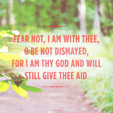 Fear not, I am with thee, O be not dismayed, for I am thy God and ... via Relatably.com