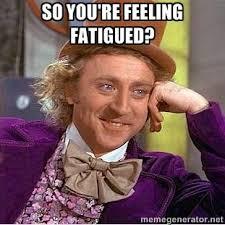 So you're feeling fatigued? - willy wonka | Meme Generator via Relatably.com