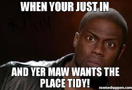 When your just in And yer maw wants the place tidy! meme - Kevin ... via Relatably.com