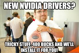 new nvidia drivers? tricky stuff. 400 bucks and we'll install it ... via Relatably.com