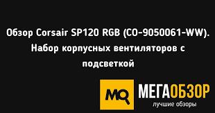 Обзор Corsair SP120 RGB (CO-9050061-WW). <b>Набор</b> корпусных ...