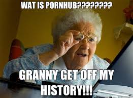 WAT IS PORNHUB???????? GRANNY GET OFF MY HISTORY!!! - Grandma ... via Relatably.com