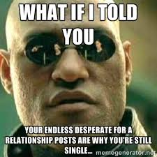 WHAT IF I TOLD YOU YOUR ENDLESS DESPERATE FOR A RELATIONSHIP POSTS ... via Relatably.com