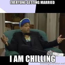 everyone getting married i am chilling - I Aint Even Mad Will ... via Relatably.com