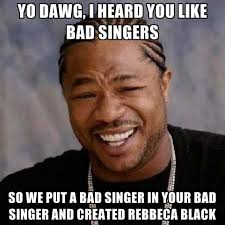 Yo Dawg, I Heard You Like Bad Singers So We Put A Bad Singer In ... via Relatably.com