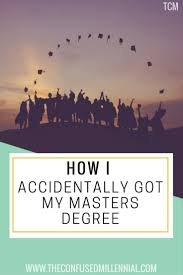 how i accidentally got a master s degree the confused millennial should you get a master s degree should you go into the workforce after undergrad